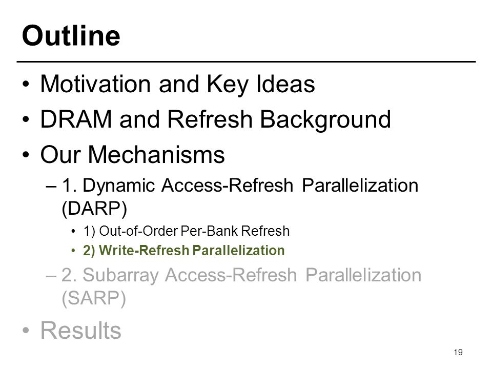 Outline Motivation and Key Ideas DRAM and Refresh Background Our Mechanisms –1. Dynamic Access-Refresh Parallelization (DARP) 1) Out-of-Order Per-Bank