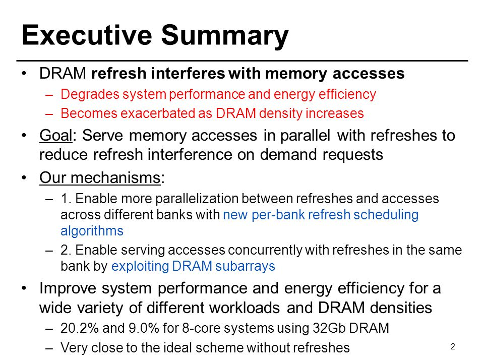 Executive Summary DRAM refresh interferes with memory accesses –Degrades system performance and energy efficiency –Becomes exacerbated as DRAM density increases Goal: Serve memory accesses in parallel with refreshes to reduce refresh interference on demand requests Our mechanisms: –1.