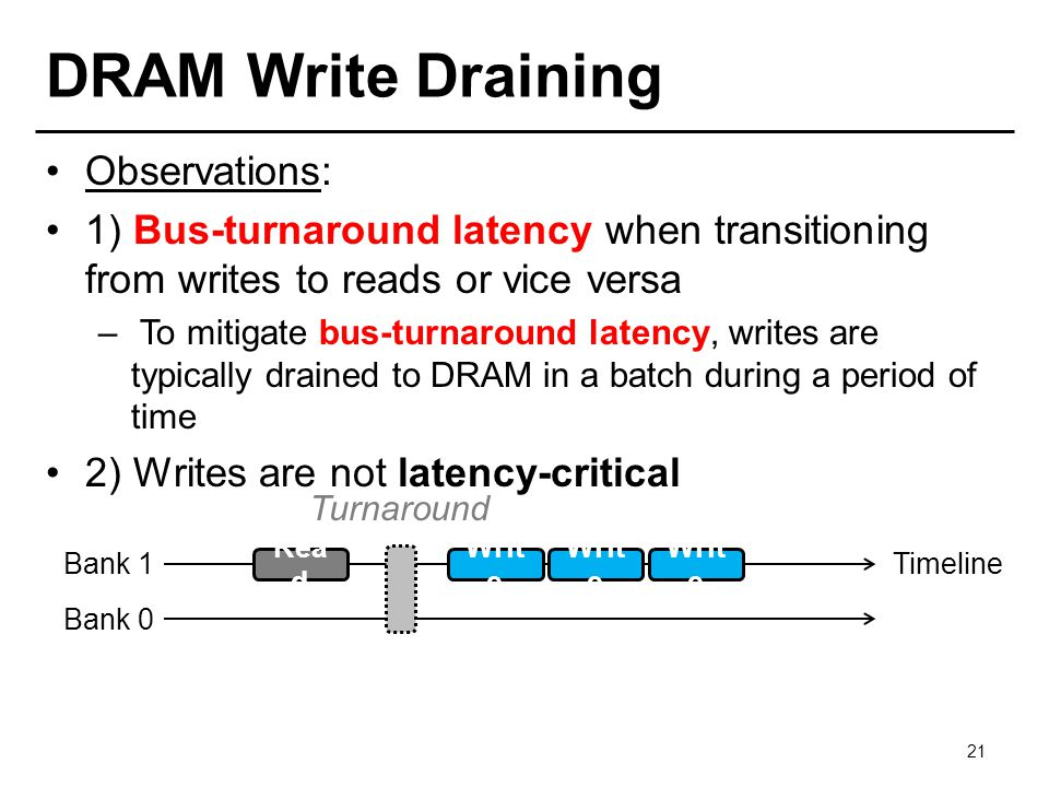 DRAM Write Draining Observations: 1) Bus-turnaround latency when transitioning from writes to reads or vice versa – To mitigate bus-turnaround latency