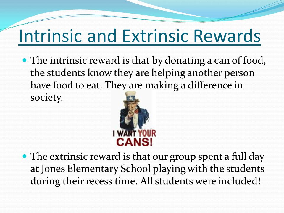 Intrinsic and Extrinsic Rewards The intrinsic reward is that by donating a can of food, the students know they are helping another person have food to