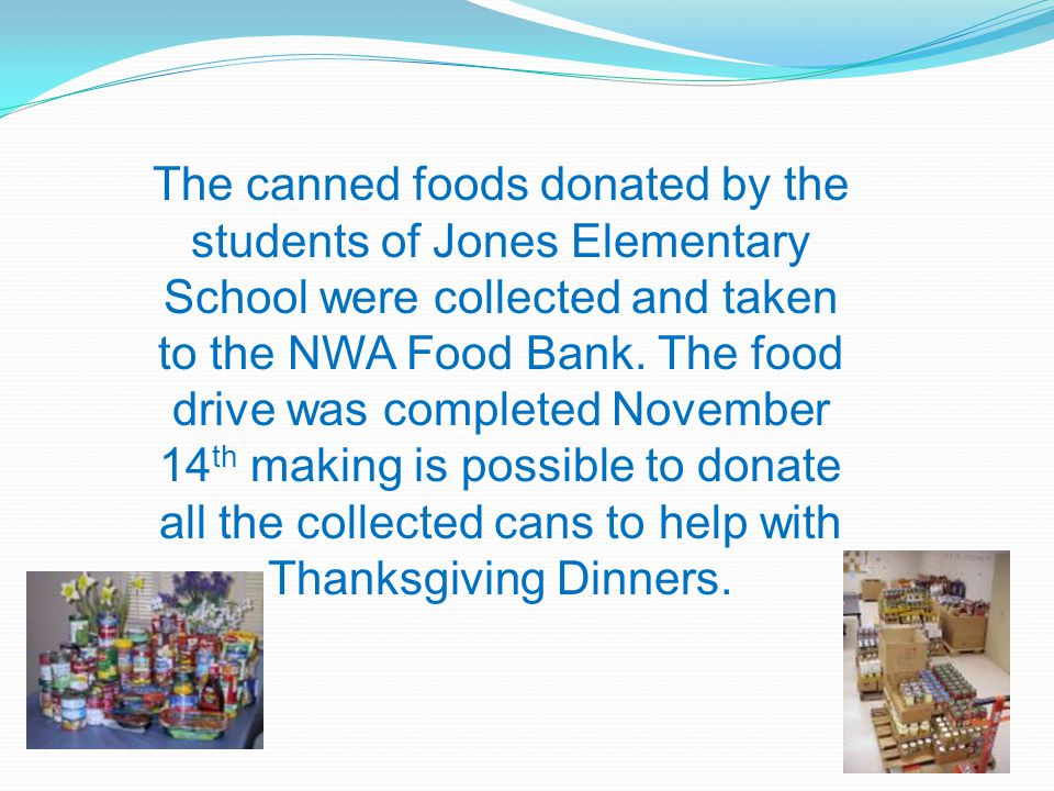 The canned foods donated by the students of Jones Elementary School were collected and taken to the NWA Food Bank. The food drive was completed Novemb