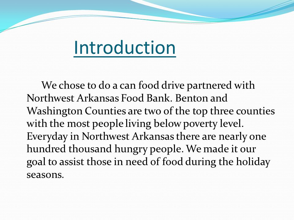Introduction We chose to do a can food drive partnered with Northwest Arkansas Food Bank. Benton and Washington Counties are two of the top three coun