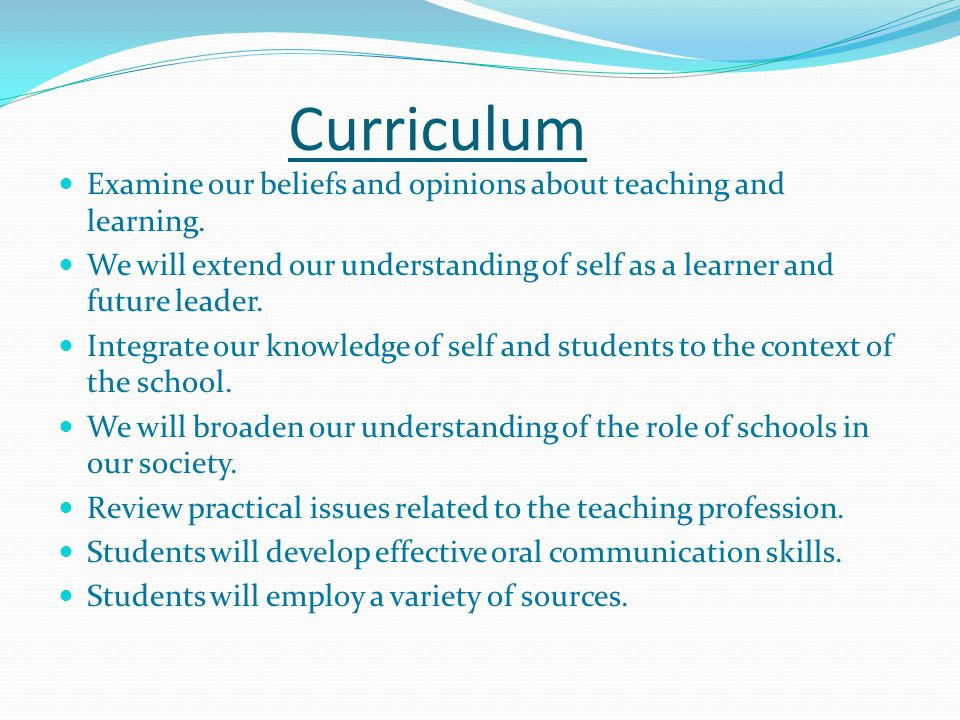 Curriculum Examine our beliefs and opinions about teaching and learning. We will extend our understanding of self as a learner and future leader. Inte