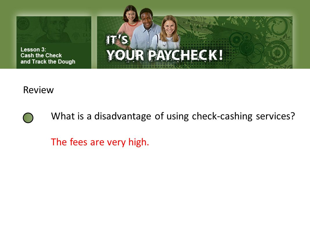 Review What is a disadvantage of using check-cashing services? The fees are very high.