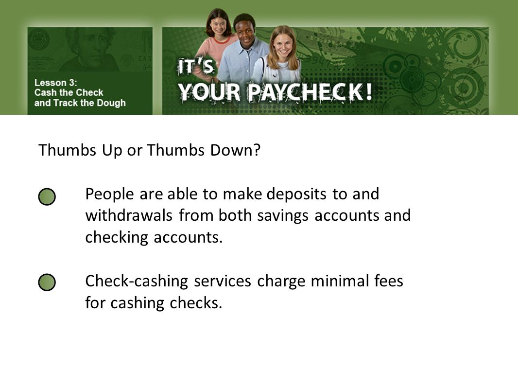 Thumbs Up or Thumbs Down? People are able to make deposits to and withdrawals from both savings accounts and checking accounts. Check-cashing services
