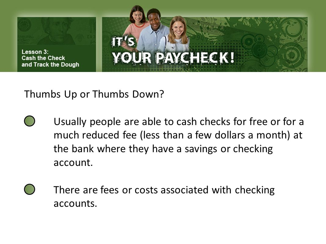 Thumbs Up or Thumbs Down? Usually people are able to cash checks for free or for a much reduced fee (less than a few dollars a month) at the bank wher