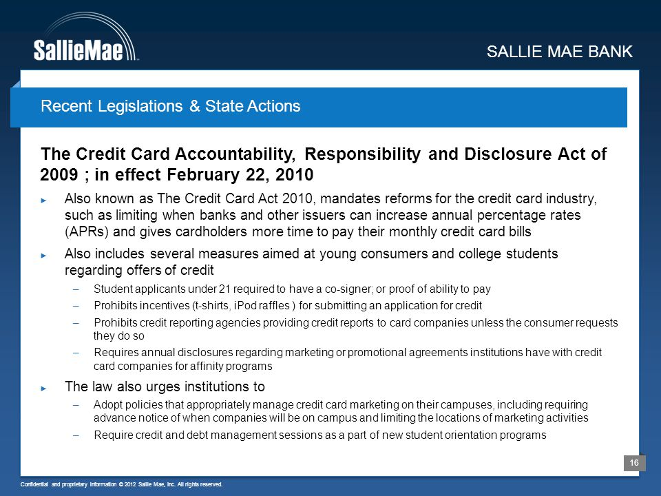 Confidential and proprietary information © 2012 Sallie Mae, Inc. All rights reserved. 16 The Credit Card Accountability, Responsibility and Disclosure