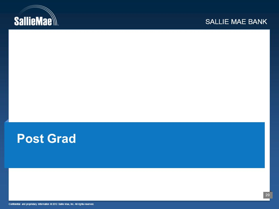 Confidential and proprietary information © 2012 Sallie Mae, Inc. All rights reserved. 20 SALLIE MAE BANK Post Grad