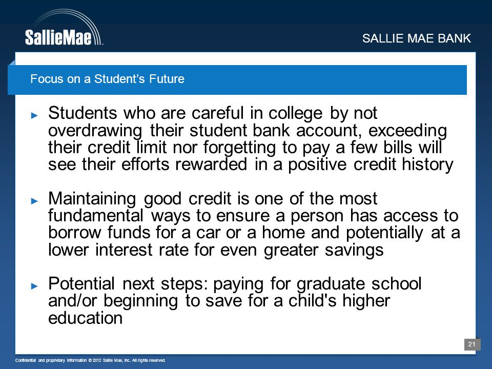 Confidential and proprietary information © 2012 Sallie Mae, Inc. All rights reserved. 21 Students who are careful in college by not overdrawing their