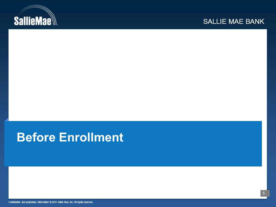Confidential and proprietary information © 2012 Sallie Mae, Inc. All rights reserved. 5 SALLIE MAE BANK Before Enrollment