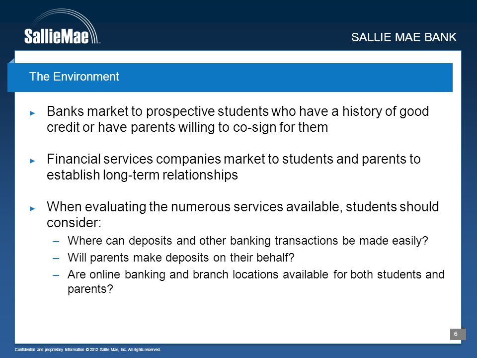 Confidential and proprietary information © 2012 Sallie Mae, Inc. All rights reserved. 6 Banks market to prospective students who have a history of goo