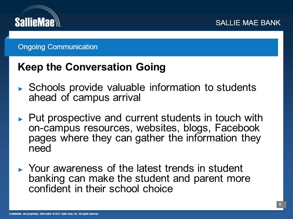 Confidential and proprietary information © 2012 Sallie Mae, Inc. All rights reserved. 8 Keep the Conversation Going Schools provide valuable informati