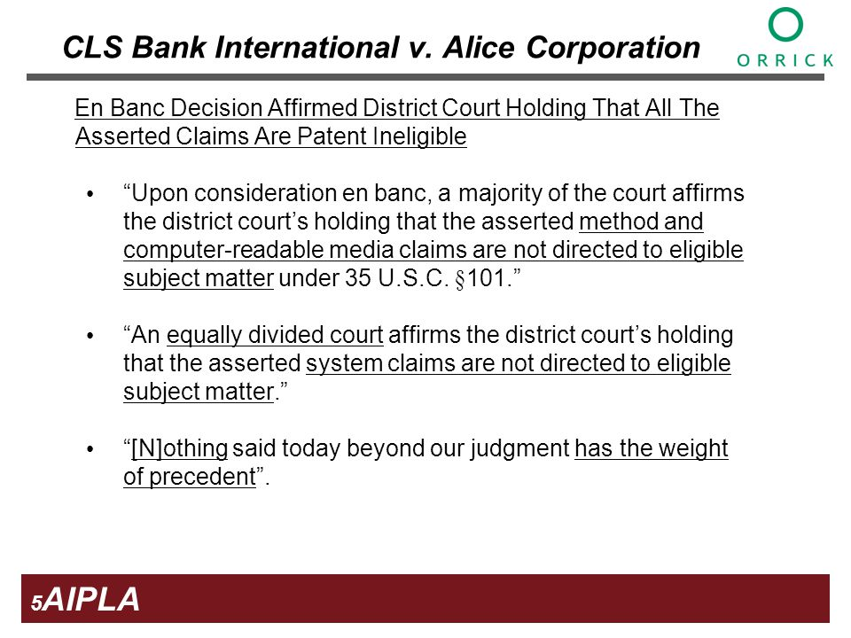 5 5 5 AIPLA Firm Logo En Banc Decision Affirmed District Court Holding That All The Asserted Claims Are Patent Ineligible Upon consideration en banc, a majority of the court affirms the district courts holding that the asserted method and computer-readable media claims are not directed to eligible subject matter under 35 U.S.C.