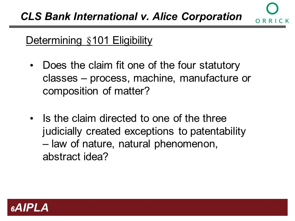 6 6 6 AIPLA Firm Logo Determining §101 Eligibility Does the claim fit one of the four statutory classes – process, machine, manufacture or composition of matter.