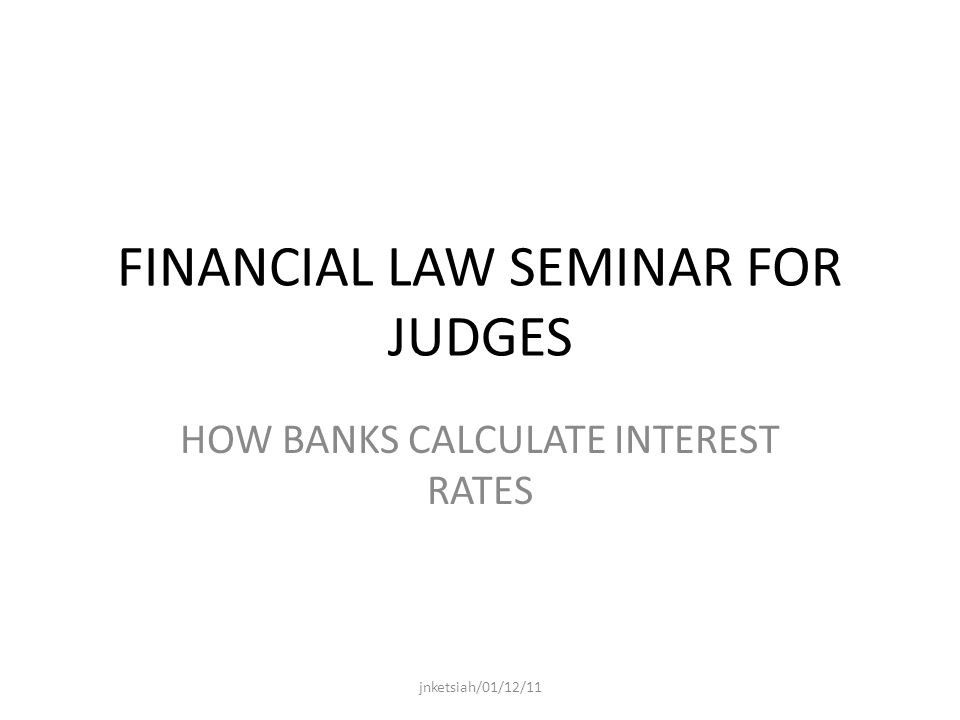 FINANCIAL LAW SEMINAR FOR JUDGES HOW BANKS CALCULATE INTEREST RATES jnketsiah/01/12/11