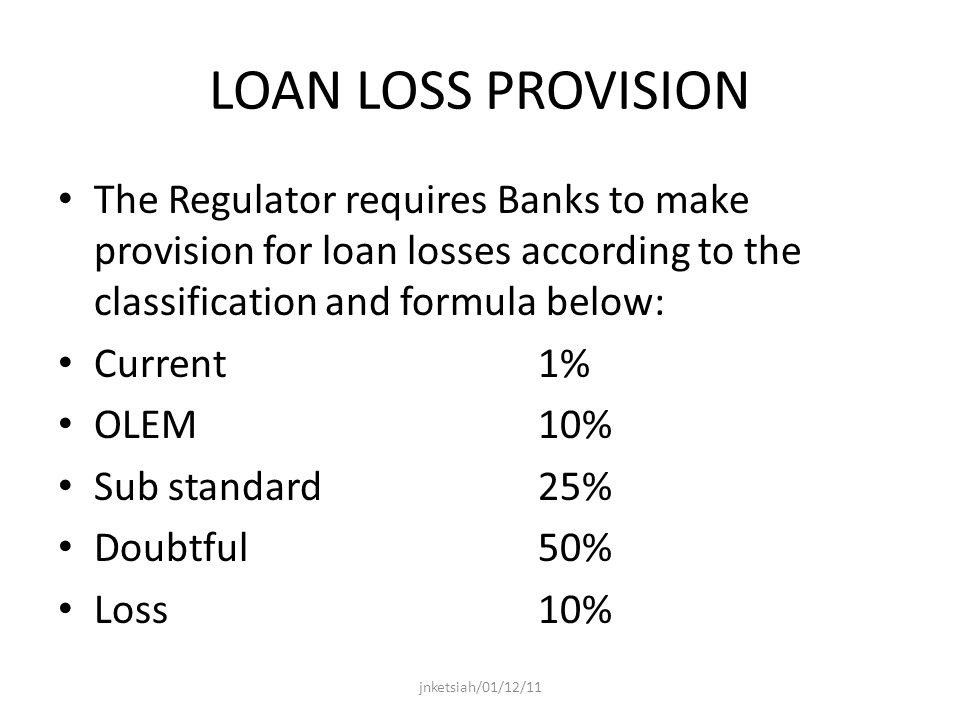 LOAN LOSS PROVISION The Regulator requires Banks to make provision for loan losses according to the classification and formula below: Current 1% OLEM10% Sub standard25% Doubtful50% Loss10% jnketsiah/01/12/11