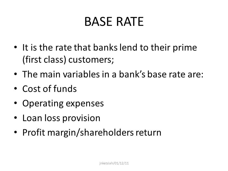 BASE RATE It is the rate that banks lend to their prime (first class) customers; The main variables in a banks base rate are: Cost of funds Operating expenses Loan loss provision Profit margin/shareholders return jnketsiah/01/12/11