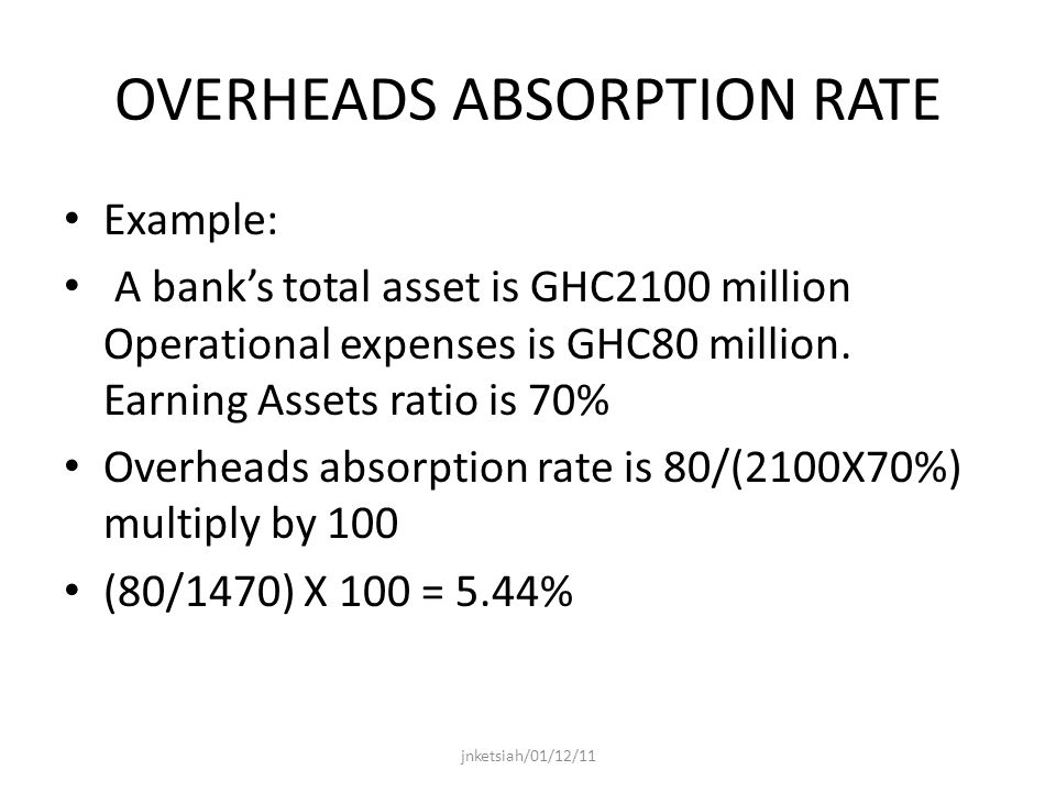 OVERHEADS ABSORPTION RATE Example: A banks total asset is GHC2100 million Operational expenses is GHC80 million.