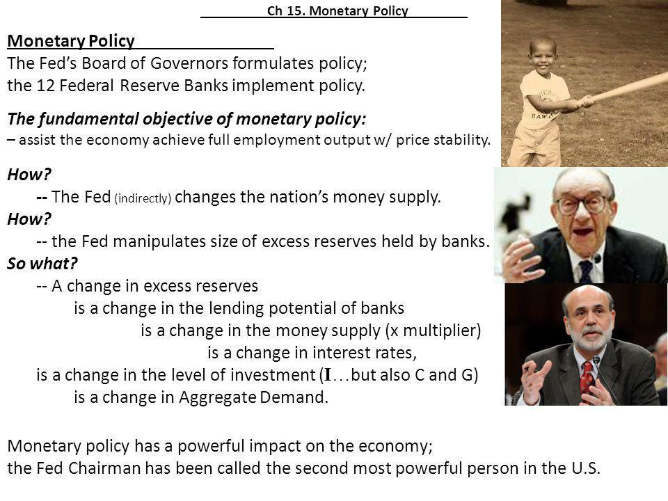 Ch 15. Monetary Policy Monetary Policy The Feds Board of Governors formulates policy; the 12 Federal Reserve Banks implement policy. The fundamental o