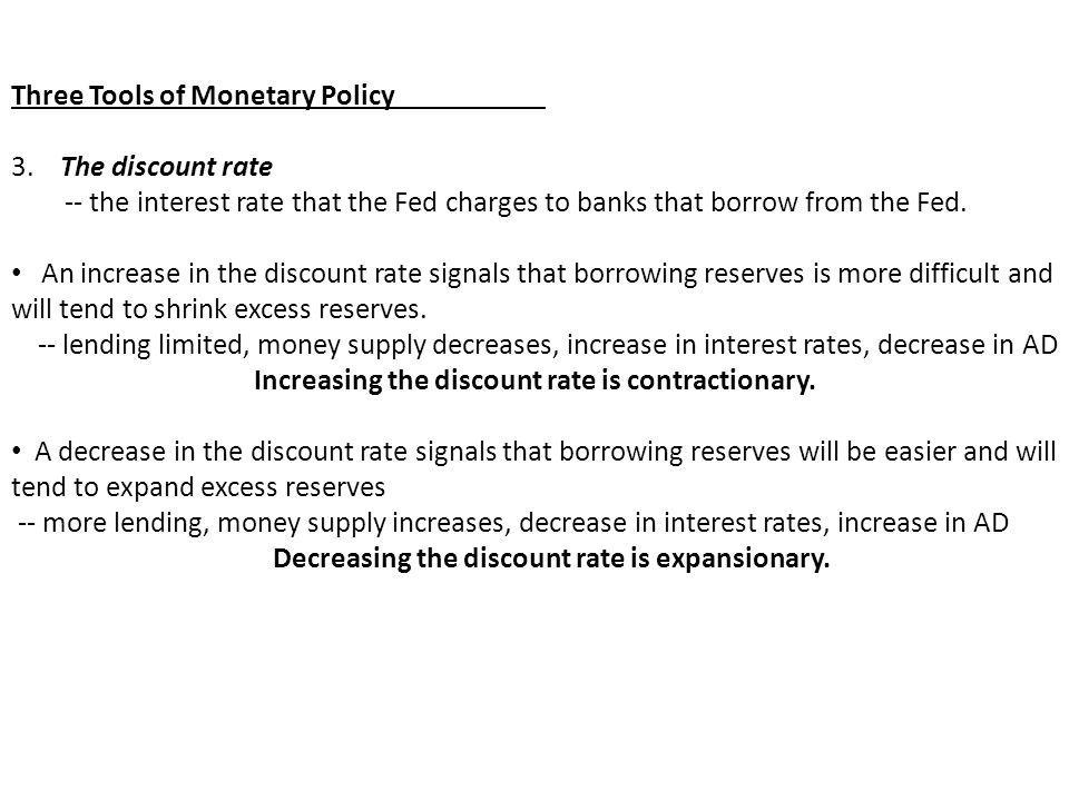 Three Tools of Monetary Policy 3. The discount rate -- the interest rate that the Fed charges to banks that borrow from the Fed. An increase in the di