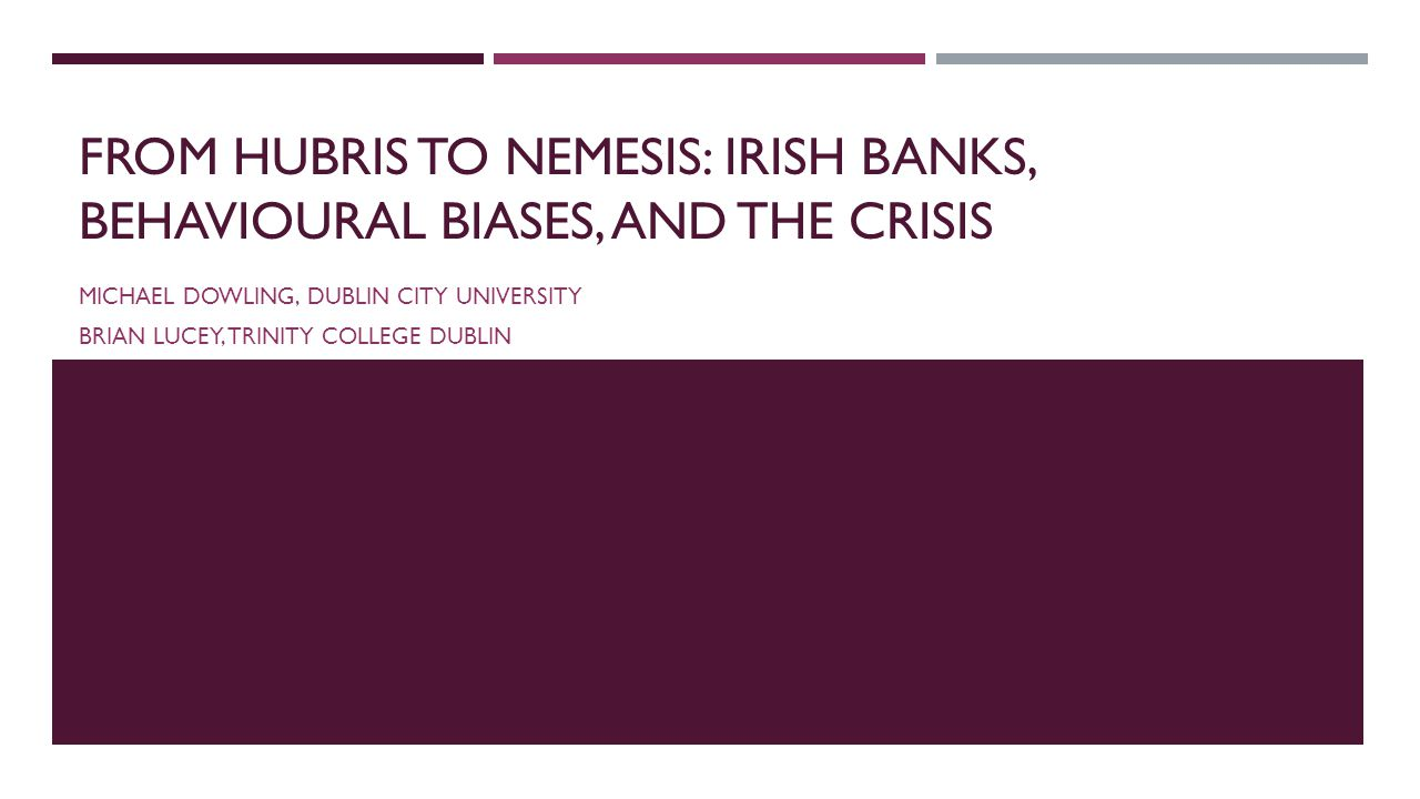 FROM HUBRIS TO NEMESIS: IRISH BANKS, BEHAVIOURAL BIASES, AND THE CRISIS MICHAEL DOWLING, DUBLIN CITY UNIVERSITY BRIAN LUCEY, TRINITY COLLEGE DUBLIN