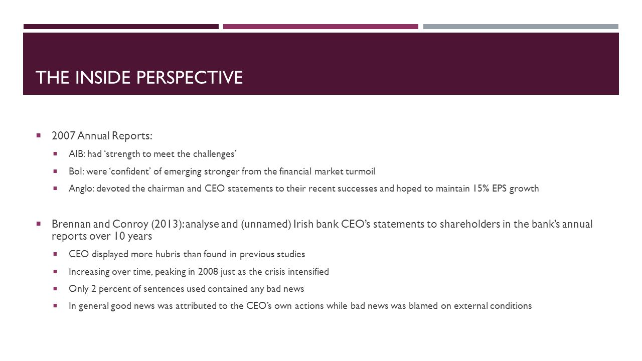 THE INSIDE PERSPECTIVE 2007 Annual Reports: AIB: had strength to meet the challenges BoI: were confident of emerging stronger from the financial market turmoil Anglo: devoted the chairman and CEO statements to their recent successes and hoped to maintain 15% EPS growth Brennan and Conroy (2013): analyse and (unnamed) Irish bank CEOs statements to shareholders in the banks annual reports over 10 years CEO displayed more hubris than found in previous studies Increasing over time, peaking in 2008 just as the crisis intensified Only 2 percent of sentences used contained any bad news In general good news was attributed to the CEOs own actions while bad news was blamed on external conditions