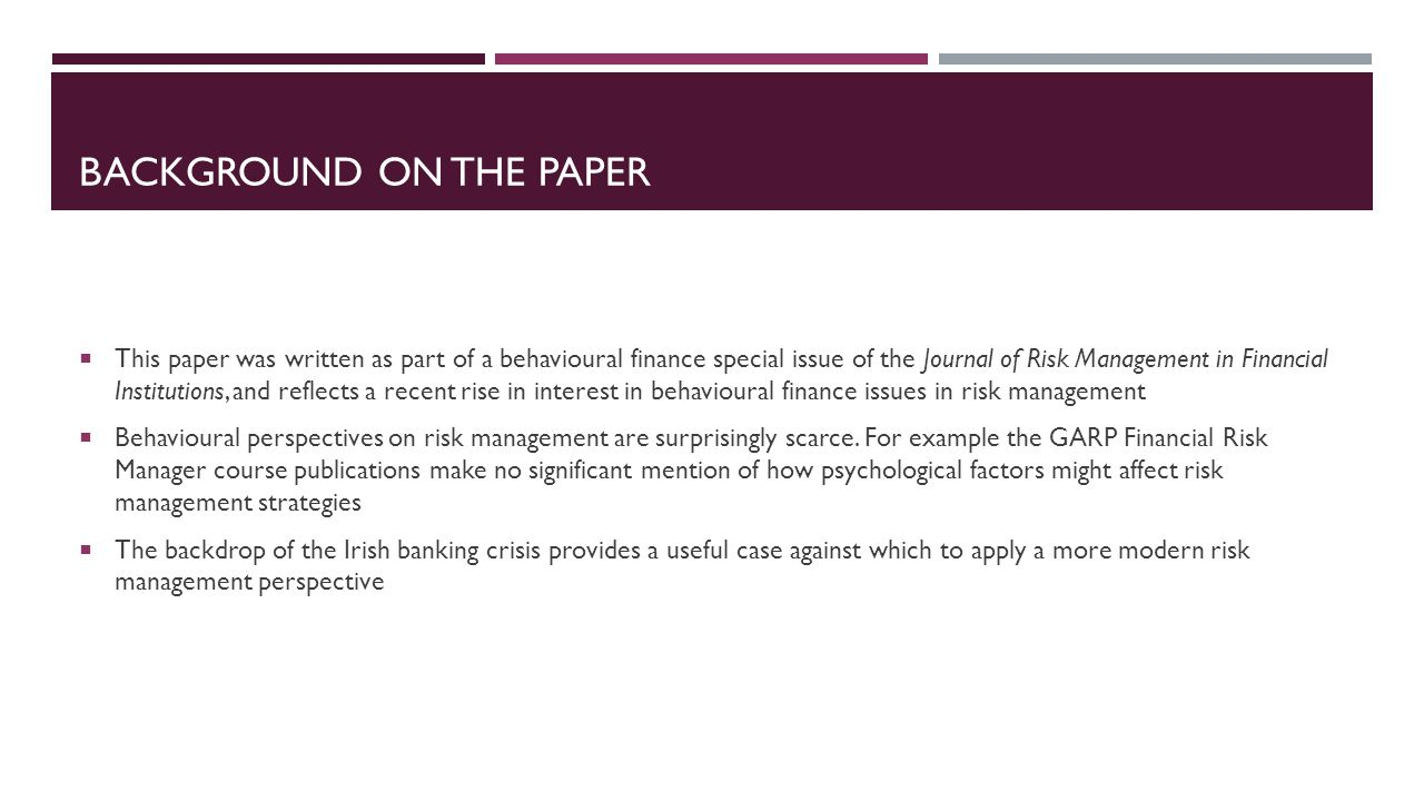 BACKGROUND ON THE PAPER This paper was written as part of a behavioural finance special issue of the Journal of Risk Management in Financial Institutions, and reflects a recent rise in interest in behavioural finance issues in risk management Behavioural perspectives on risk management are surprisingly scarce.