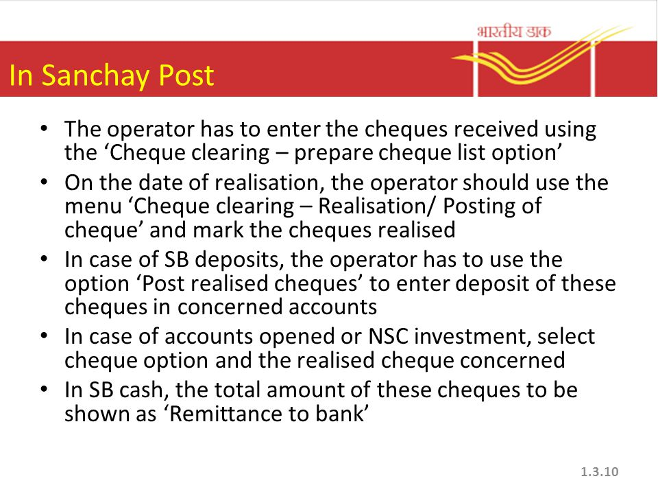 In Sanchay Post The operator has to enter the cheques received using the Cheque clearing – prepare cheque list option On the date of realisation, the