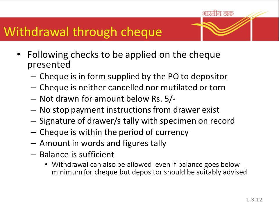 Withdrawal through cheque Following checks to be applied on the cheque presented – Cheque is in form supplied by the PO to depositor – Cheque is neith