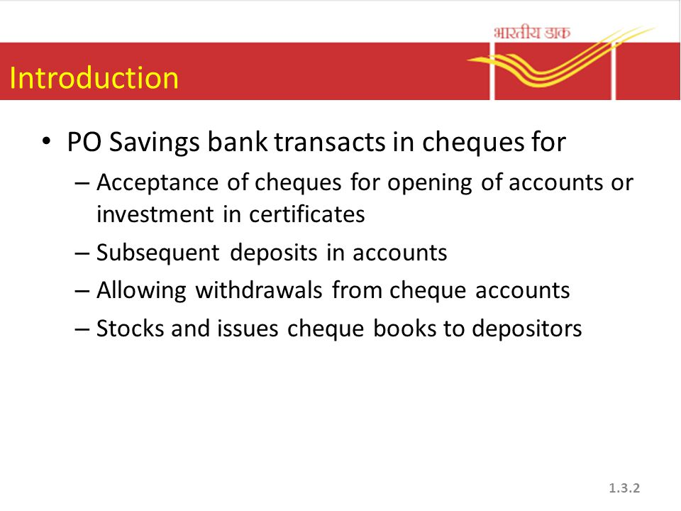 Introduction PO Savings bank transacts in cheques for – Acceptance of cheques for opening of accounts or investment in certificates – Subsequent depos