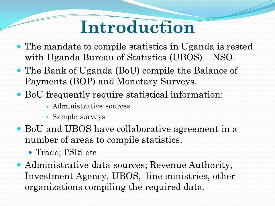 Introduction The mandate to compile statistics in Uganda is rested with Uganda Bureau of Statistics (UBOS) – NSO. The Bank of Uganda (BoU) compile the