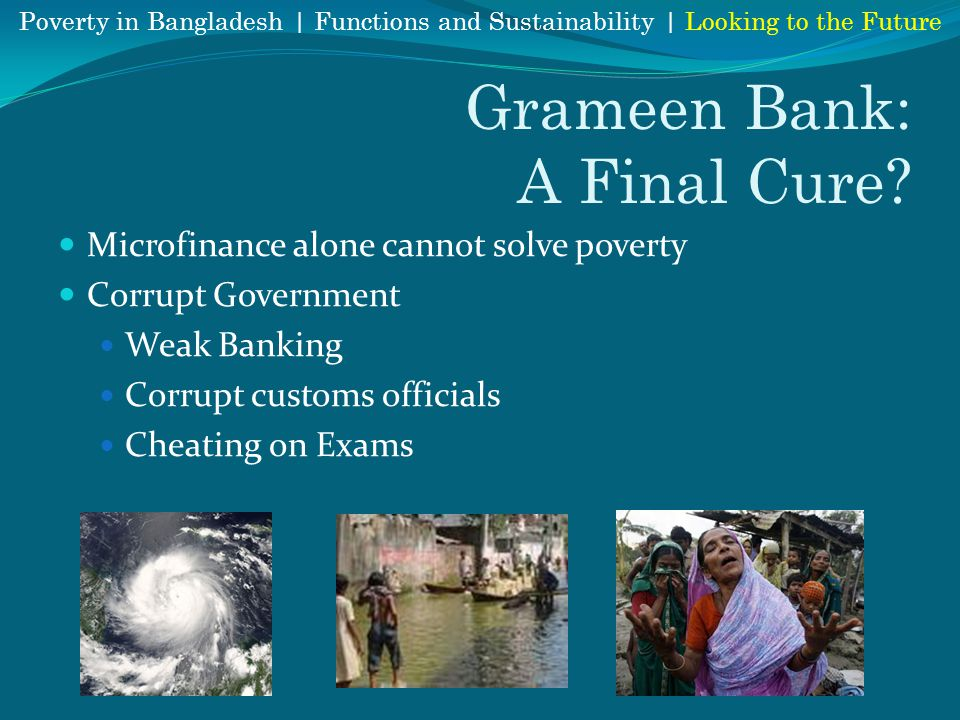 Grameen Bank: A Final Cure? Microfinance alone cannot solve poverty Corrupt Government Weak Banking Corrupt customs officials Cheating on Exams Povert