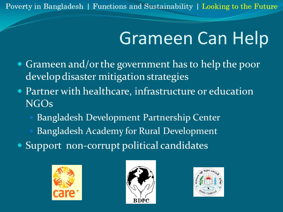 Grameen Can Help Grameen and/or the government has to help the poor develop disaster mitigation strategies Partner with healthcare, infrastructure or education NGOs Bangladesh Development Partnership Center Bangladesh Academy for Rural Development Support non-corrupt political candidates Poverty in Bangladesh | Functions and Sustainability | Looking to the Future