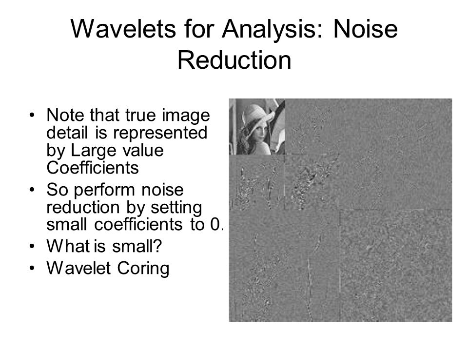 Note that true image detail is represented by Large value Coefficients So perform noise reduction by setting small coefficients to 0. What is small? W