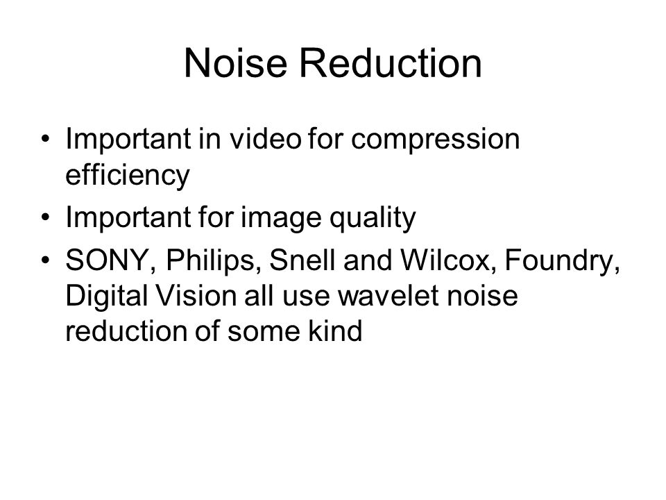 Noise Reduction Important in video for compression efficiency Important for image quality SONY, Philips, Snell and Wilcox, Foundry, Digital Vision all