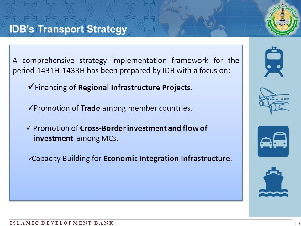 Islamic Development BanK 10 IDBs Transport Strategy A comprehensive strategy implementation framework for the period 1431H-1433H has been prepared by IDB with a focus on: Financing of Regional Infrastructure Projects.