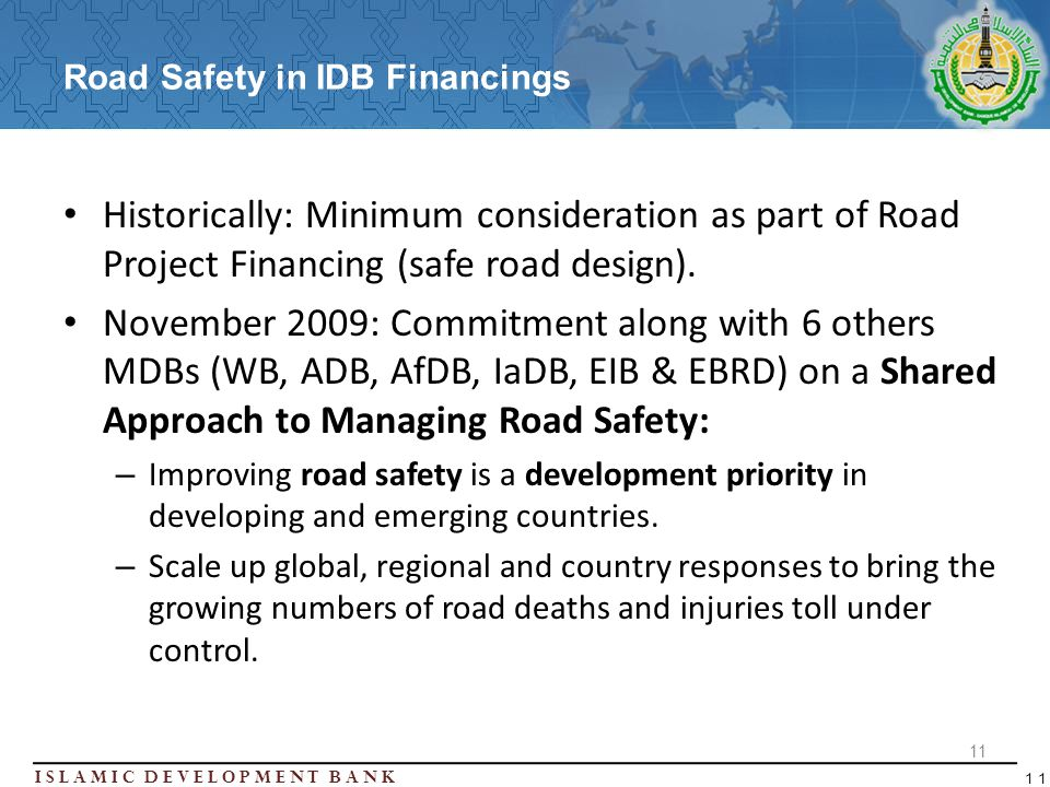 Islamic Development BanK 11 Road Safety in IDB Financings Historically: Minimum consideration as part of Road Project Financing (safe road design).