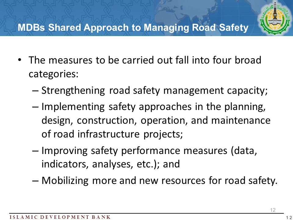 Islamic Development BanK 12 MDBs Shared Approach to Managing Road Safety The measures to be carried out fall into four broad categories: – Strengtheni
