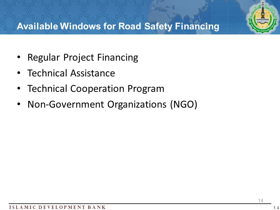 Islamic Development BanK 14 Available Windows for Road Safety Financing Regular Project Financing Technical Assistance Technical Cooperation Program Non-Government Organizations (NGO) 14