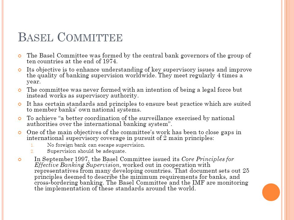 B ASEL C OMMITTEE The Basel Committee was formed by the central bank governors of the group of ten countries at the end of 1974.
