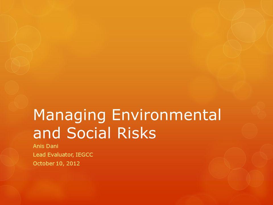Managing Environmental and Social Risks Anis Dani Lead Evaluator, IEGCC October 10, 2012