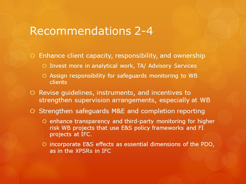 Recommendations 2-4 Enhance client capacity, responsibility, and ownership Invest more in analytical work, TA/ Advisory Services Assign responsibility for safeguards monitoring to WB clients Revise guidelines, instruments, and incentives to strengthen supervision arrangements, especially at WB Strengthen safeguards M&E and completion reporting enhance transparency and third-party monitoring for higher risk WB projects that use E&S policy frameworks and FI projects at IFC.