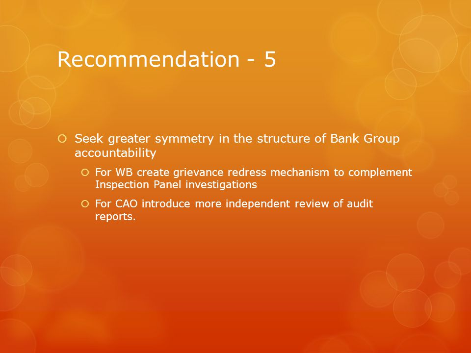Recommendation - 5 Seek greater symmetry in the structure of Bank Group accountability For WB create grievance redress mechanism to complement Inspection Panel investigations For CAO introduce more independent review of audit reports.