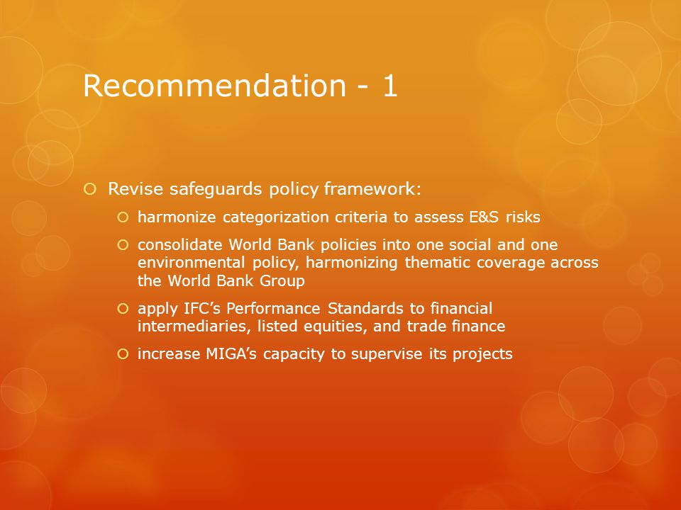 Recommendation - 1 Revise safeguards policy framework: harmonize categorization criteria to assess E&S risks consolidate World Bank policies into one social and one environmental policy, harmonizing thematic coverage across the World Bank Group apply IFCs Performance Standards to financial intermediaries, listed equities, and trade finance increase MIGAs capacity to supervise its projects