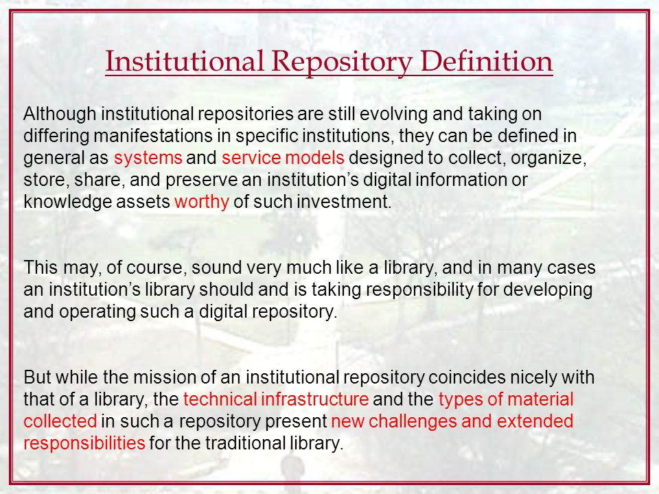 Institutional Repository Definition Although institutional repositories are still evolving and taking on differing manifestations in specific institutions, they can be defined in general as systems and service models designed to collect, organize, store, share, and preserve an institutions digital information or knowledge assets worthy of such investment.