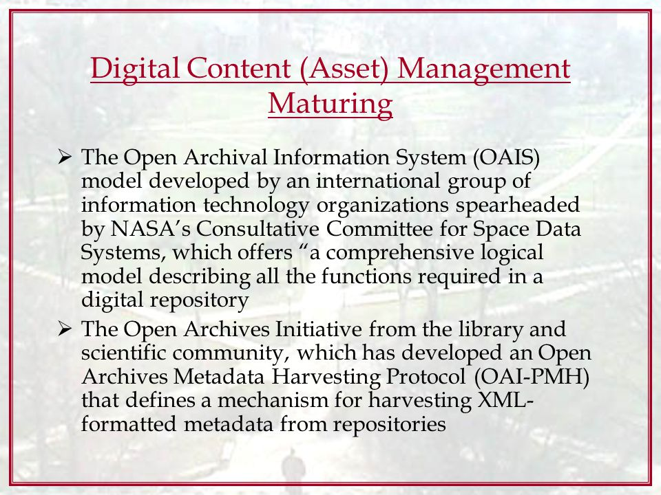 Digital Content (Asset) Management Maturing The Open Archival Information System (OAIS) model developed by an international group of information technology organizations spearheaded by NASAs Consultative Committee for Space Data Systems, which offers a comprehensive logical model describing all the functions required in a digital repository The Open Archives Initiative from the library and scientific community, which has developed an Open Archives Metadata Harvesting Protocol (OAI-PMH) that defines a mechanism for harvesting XML- formatted metadata from repositories