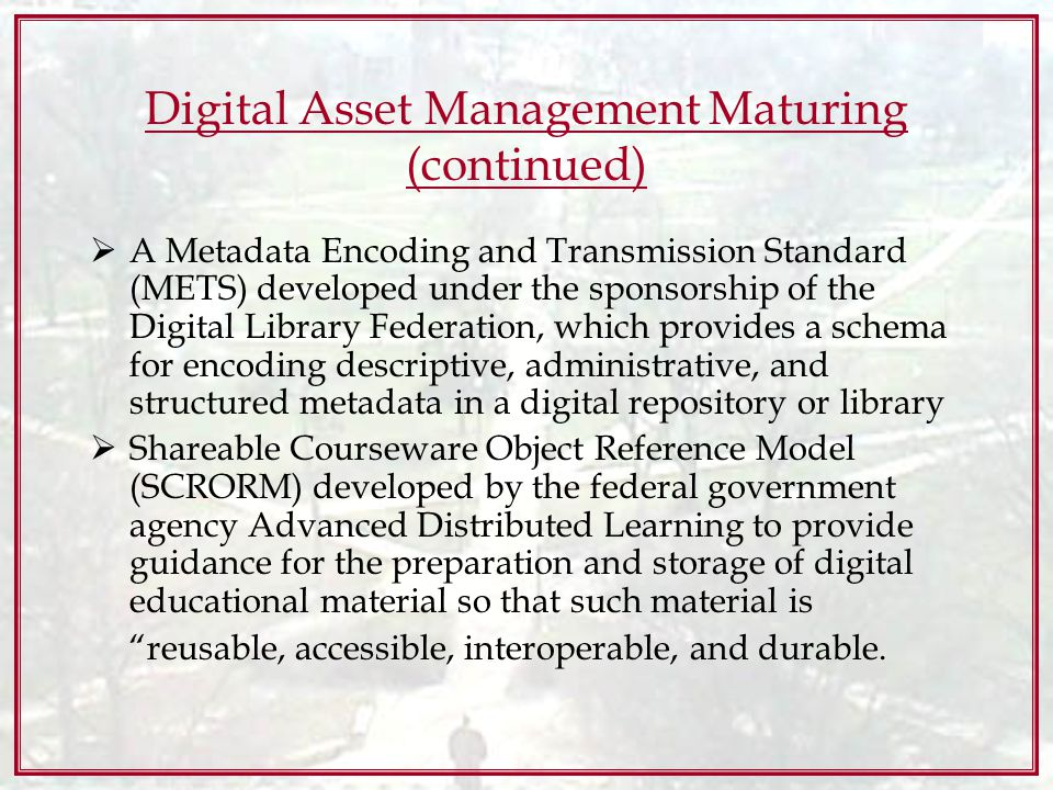 Digital Asset Management Maturing (continued) A Metadata Encoding and Transmission Standard (METS) developed under the sponsorship of the Digital Library Federation, which provides a schema for encoding descriptive, administrative, and structured metadata in a digital repository or library Shareable Courseware Object Reference Model (SCRORM) developed by the federal government agency Advanced Distributed Learning to provide guidance for the preparation and storage of digital educational material so that such material is reusable, accessible, interoperable, and durable.