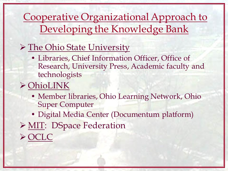 Cooperative Organizational Approach to Developing the Knowledge Bank The Ohio State University Libraries, Chief Information Officer, Office of Research, University Press, Academic faculty and technologists OhioLINK Member libraries, Ohio Learning Network, Ohio Super Computer Digital Media Center (Documentum platform) MIT: DSpace Federation OCLC