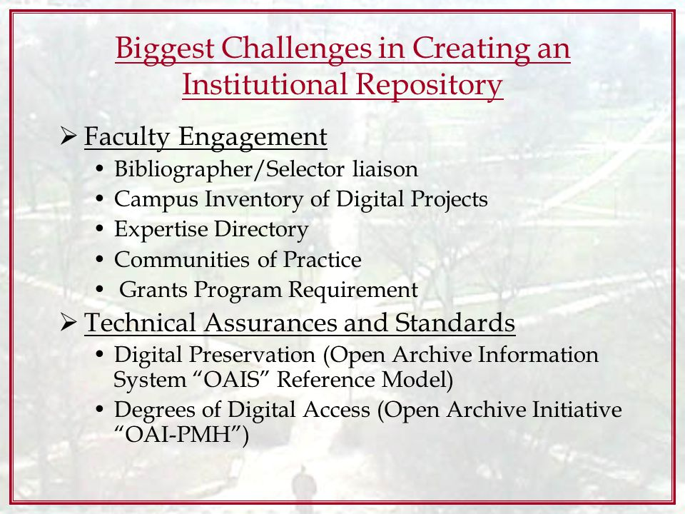 Biggest Challenges in Creating an Institutional Repository Faculty Engagement Bibliographer/Selector liaison Campus Inventory of Digital Projects Expertise Directory Communities of Practice Grants Program Requirement Technical Assurances and Standards Digital Preservation (Open Archive Information System OAIS Reference Model) Degrees of Digital Access (Open Archive Initiative OAI-PMH)