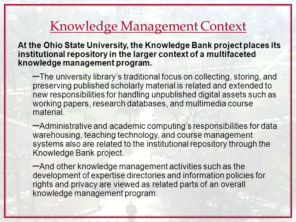 Knowledge Management Context At the Ohio State University, the Knowledge Bank project places its institutional repository in the larger context of a multifaceted knowledge management program.